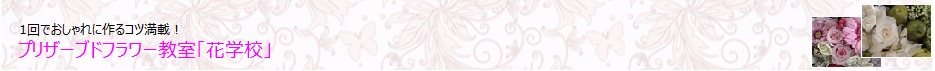 東京・表参道・青山プリザーブドフラワーアレンジメント教室「花学校」初心者でも1回でおしゃれに手作りする!お花レッスン